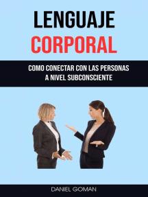 Lenguaje Corporal : Como Conectar Con Las Personas A Nivel Subconsciente