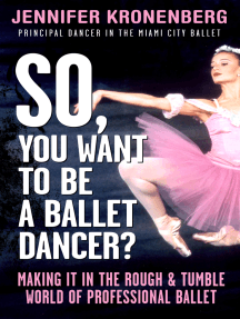 So, You Want To Be a Ballet Dancer?: Making It In the Rough & Tumble World of Professional Ballet
