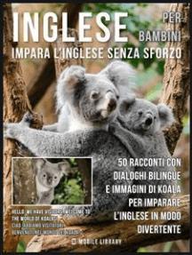 Inglese Per Bambini - Impara L'Inglese Senza Sforzo: 50 racconti con dialoghi bilingue e immagini di Koala per imparare l'inglese in modo divertente