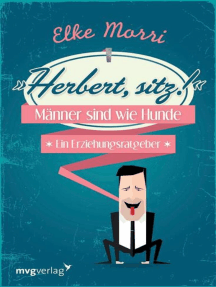 Herbert, sitz!: Männer sind wie Hunde - ein Erziehungsratgeber