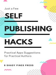 Self Publishing Hacks: Practical Suggestions for Practical Authors: Practical Suggestions for Practical Authors