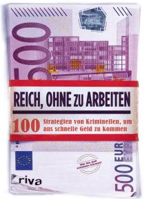 Reich, ohne zu arbeiten: 100 Strategien von Kriminellen, um ans schnelle Geld zu kommen