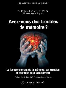 Avez-vous des troubles de mémoire ?: Le fonctionnement de la mémoire, ses troubles et des trucs pour la maximiser