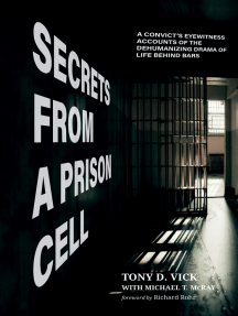 Secrets from a Prison Cell: A Convict's Eyewitness Accounts of the Dehumanizing Drama of Life Behind Bars