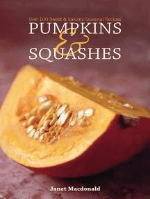 Pumpkins & Squashes: Over 100 Sweet & Savory Seasonal Recipes