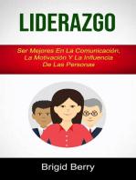 Liderazgo: Ser Mejores En La Comunicación, La Motivación Y La Influencia De Las Personas: Liderazgo