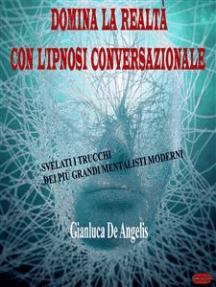 Domina la realtà con l'ipnosi conversazionale: Svelati i trucchi dei più grandi mentalisti moderni