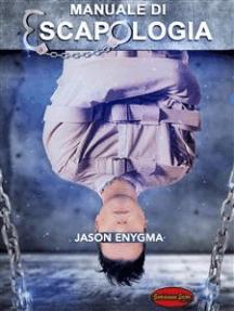 Manuale di escapologia: Tecniche Segrete per fuggire da qualsiasi costrizione