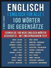 Englisch ( Englisch für Alle ) 100 Wörter - Die Gegensätze: Lernen Sie 100 neue Englisch Wörter - Gegensätze - mit zweisprachigem Text