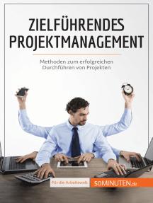 Zielführendes Projektmanagement: Methoden zum erfolgreichen Durchführen von Projekten