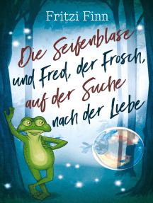Die Seifenblase und Fred, der Frosch, auf der Suche nach der Liebe: Ein modernes Märchen