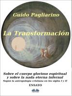 La Transformación: Sobre El Cuerpo Glorioso Espiritual Y Sobre La Nada Eterna Infernal: (Según La Antropología Cristiana En Los Siglos I Y II) Ensayo