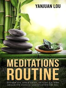 Meditations-Routine - Öffnen Sie Ihren Geist, Setzen Sie Ihre Gedanken zurück und Starten Sie neu (German Edition)