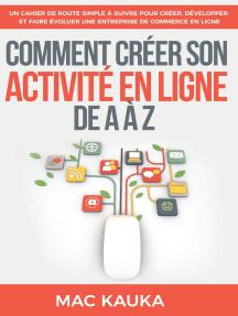 Comment créer son activité en ligne de A à Z: Un cahier de route simple à suivre pour créer, développer et faire évoluer une entreprise de commerce en ligne