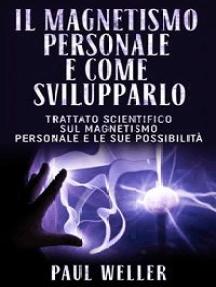 Il magnetismo personale e come svilupparlo: Trattato scientifico sul magnetismo personale e le sue possibilità