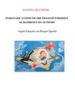 INSEGNARE A COMUNICARE FRASI ED EMOZIONI AL BAMBINO CON AUTISMO. Aspetti Educativi nei Bisogni Speciali