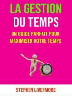 La Gestion Du Temps: Un Guide Parfait Pour Maximiser Votre Temps