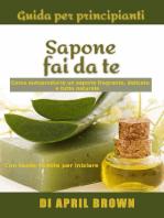 Guida per principianti Sapone fai da te Come autoprodurre un sapone fragrante, delicato e tutto naturale Con tante ricette per principianti