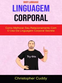 Linguagem Corporal: Como Melhorar Seu Relacionamento Com O Uso Da Linguagem Corporal Secreta ( Body Language )
