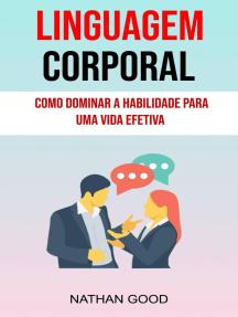 Linguagem Corporal : Como Dominar A Habilidade Para Uma Vida Efetiva ( Body Language)