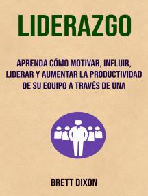 Liderazgo: Aprenda Cómo Motivar, Influir, Liderar Y Aumentar La Productividad De Su Equipo A Través De Una: Autoayuda- motivacion