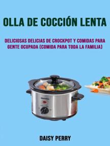 Olla De Cocción Lenta: Deliciosas Delicias De Crockpot Y Comidas Para Gente Ocupada (Comida Para Toda La Familia)