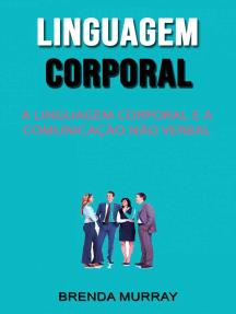 Linguagem Corporal: A Linguagem Corporal E A Comunicação Não Verbal