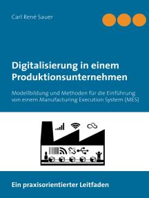 Digitalisierung in einem Produktionsunternehmen: Modellbildung und Methoden für die Einführung von einem Manufacturing Execution System (MES)