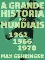 A grande história dos mundiais 1962, 1966, 1970