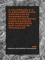 A VALORAÇÃO E O PLANEJAMENTO EM CONTRATOS DE AGRONEGÓCIO COMO ESTRATÉGIAS MINIMIZADORAS DAS INCERTEZAS NOS CUSTOS DE TRANSAÇÃO.