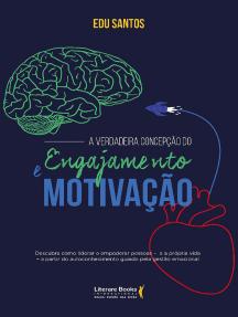 A verdadeira concepção do engajamento e motivação: Descubra como liderar e empoderar pessoas - e a própria vida - a partir de autoconhecimento guiado pela gestão emocional