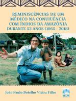 Reminiscências de um médico na convivência com índios da Amazônia durante 53 anos (1965 - 2018)