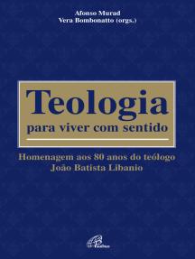 Teologia para viver com sentido: Homenagem aos 80 anos do teólogo João Batista Libanio