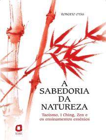 A sabedoria da natureza: Taoísmo, I Ching, Zen e os ensinamentos essênios