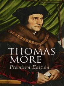 THOMAS MORE Premium Edition: Utopia, The History of King Richard III, Dialogue of Comfort Against Tribulation, De Tristitia Christi, Biography
