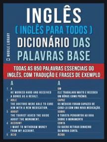 Inglês ( Inglês Para Todos ) Dicionário das Palavras Base: Todas as 850 palavras essenciais do Inglês, com tradução e frases de exemplo