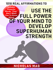 1018 Real Affirmations to Use the Full Power of Your Mind to Develop Superhuman Strength