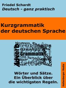 Kurzgrammatik der deutschen Sprache: Wörter und Sätze. Ein Überblick über die wichtigsten Regeln