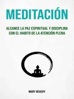Meditación : Alcance La Paz Espiritual Y Disciplina Con El Habito De La Atención Plena: Meditacion