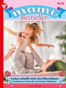 Mami Bestseller 28 – Familienroman: Luisa schafft sich ein Elternhaus