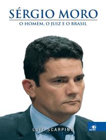 Sérgio Moro: o homem, o juiz e o Brasil