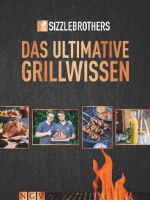 Sizzle Brothers - Das ultimative Grillwissen: Rund 70 Rezepte für Fleisch und Fisch