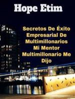 Secretos De Éxito Empresarial De Multimillonarios Mi Mentor Multimillonario Me Dijo