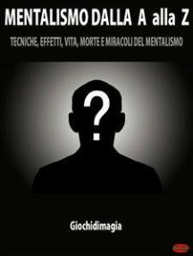 Mentalismo dalla A alla Z: Tecniche, Effetti, Vita, Morte e Miracoli del Mentalismo