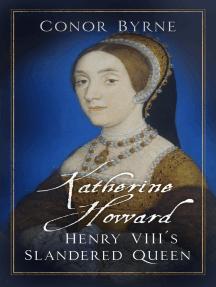 Katherine Howard: Henry VIII's Slandered Queen