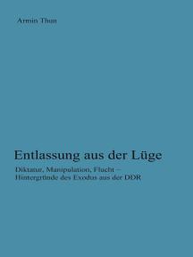 Entlassung aus der Lüge: Diktatur, Manipulation, Flucht - Hintergründe des Exodus aus der DDR