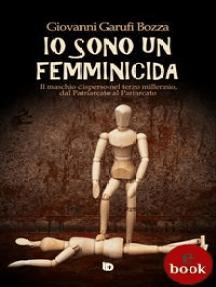Io sono un femminicida: Il maschio disperso nel terzo millennio, dal Patriarcato al Pariarcato