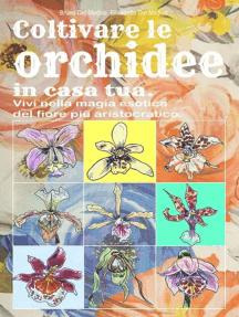 Coltivare le orchidee in casa tua. Vivi nella magia esotica del fiore più aristocratico.