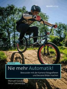 Nie mehr Automatik!: Bewusster mit der Kamera fotografieren und bessere Bilder machen