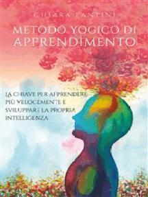 Metodo yogico di apprendimento. La chiave per apprendere più velocemente e sviluppare la propria intelligenza.